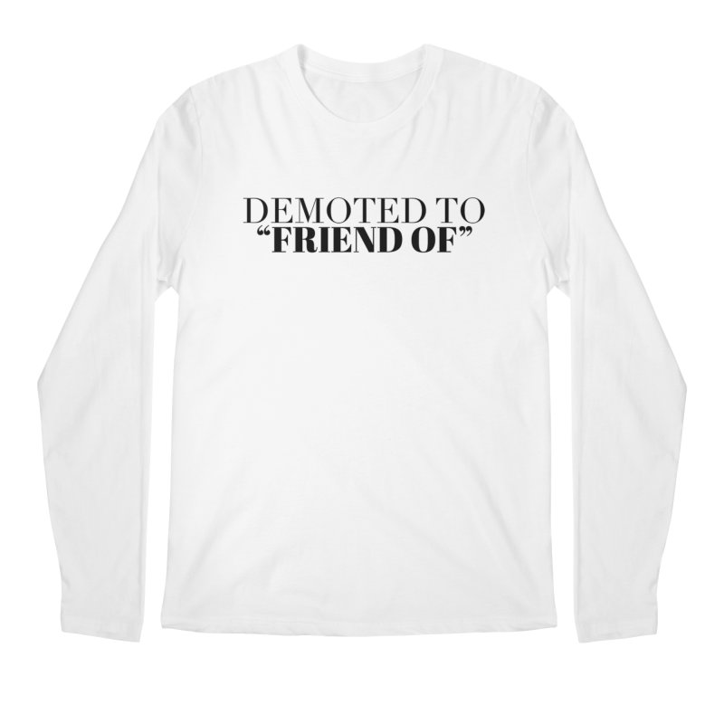 "Demoted to ""Friend Of"" Limited Men's Regular Longsleeve T-Shirt by Watch What Crappens"