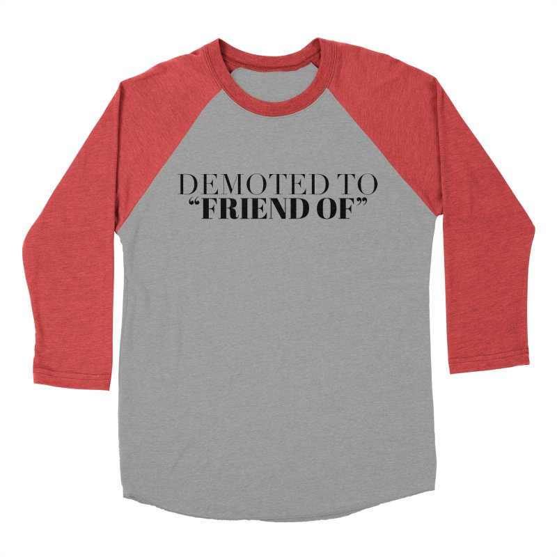 """Demoted to """"Friend Of"""" Limited Women's Baseball Triblend Longsleeve T-Shirt by Watch What Crappens"""