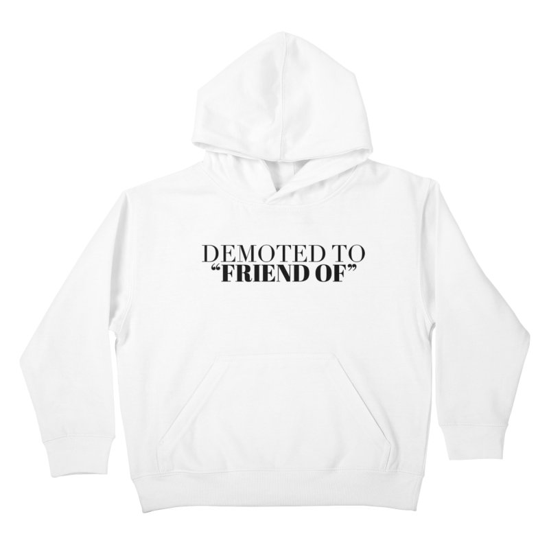 "Demoted to ""Friend Of"" Limited Kids Pullover Hoody by Watch What Crappens"