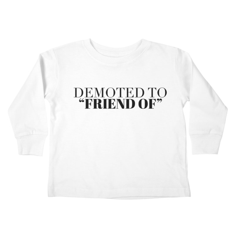 """Demoted to """"Friend Of"""" Limited Kids Toddler Longsleeve T-Shirt by Watch What Crappens"""