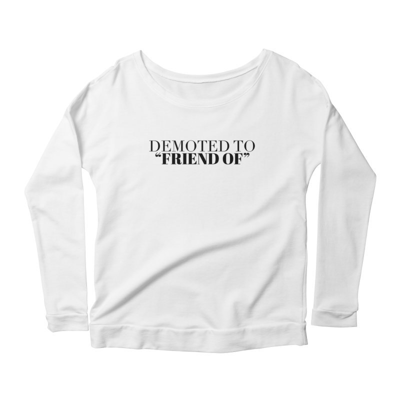 """Demoted to """"Friend Of"""" Limited Women's Scoop Neck Longsleeve T-Shirt by Watch What Crappens"""