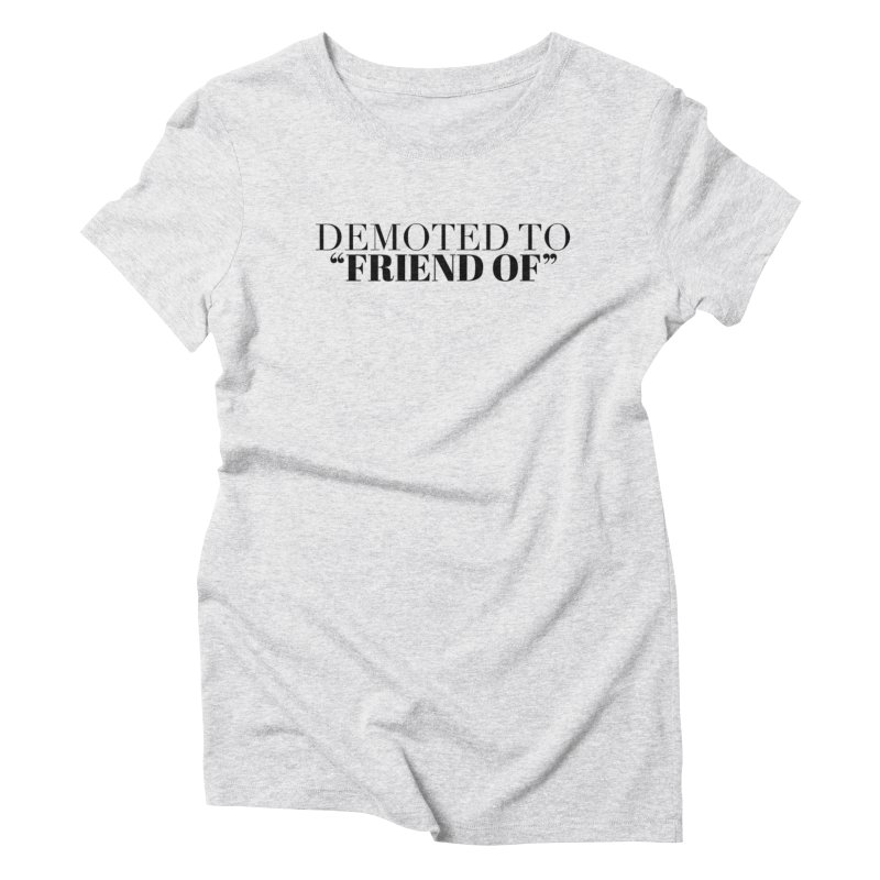 "Demoted to ""Friend Of"" Limited Women's Triblend T-Shirt by Watch What Crappens"