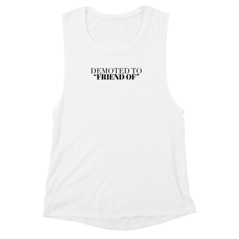 """Demoted to """"Friend Of"""" Limited Women's Muscle Tank by Watch What Crappens"""