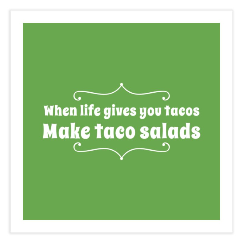 When Life Gives You Tacos, Make Taco Salads Home Fine Art Print by Watch What Crappens