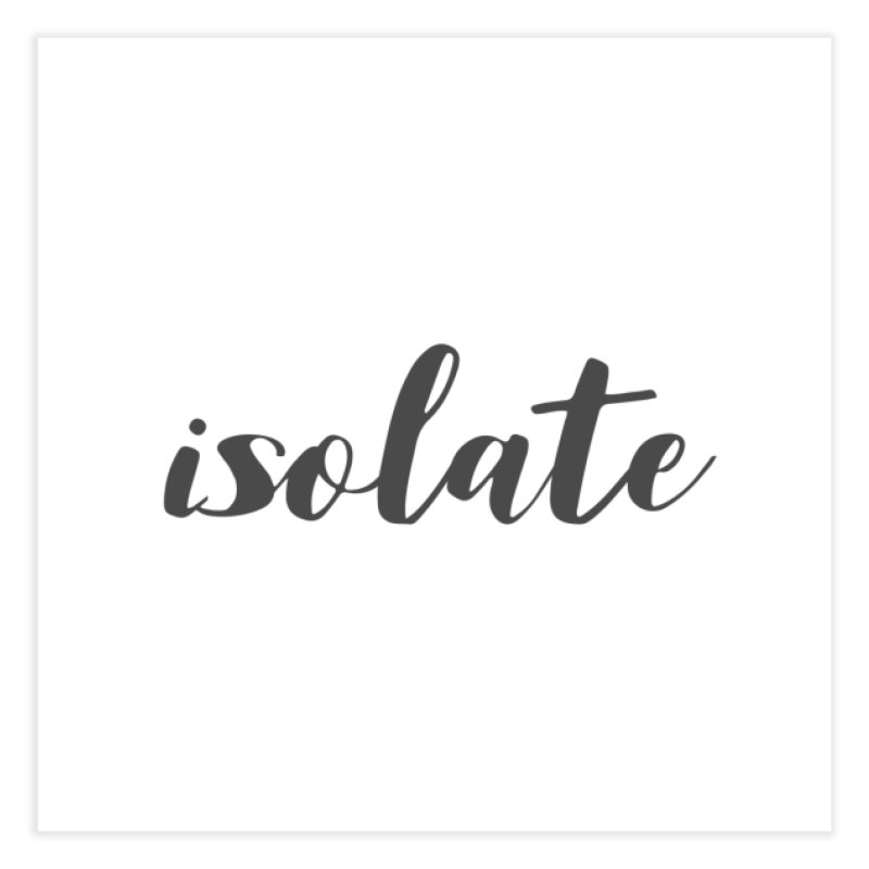 isolate Limited Home Fine Art Print by Watch What Crappens