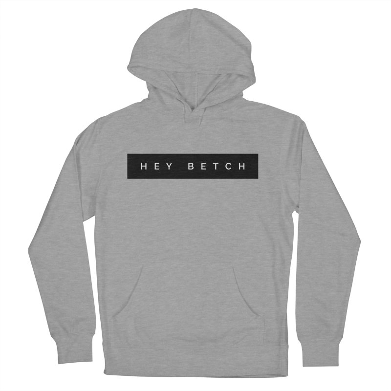 Hey Betch Limited Women's French Terry Pullover Hoody by Watch What Crappens