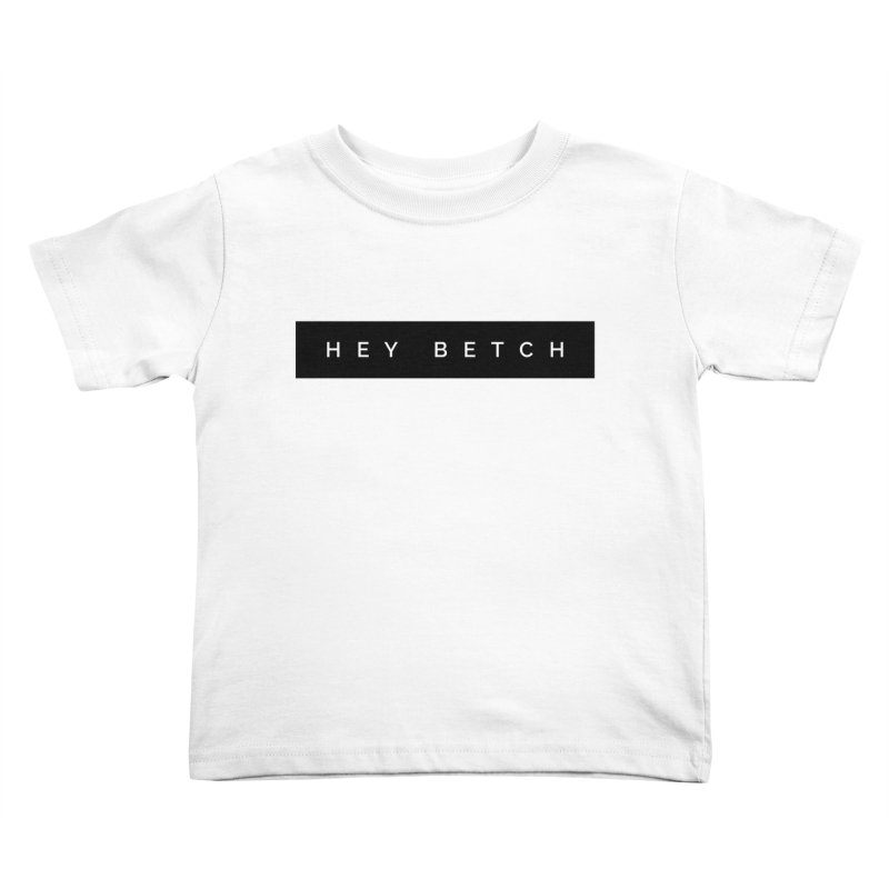 Hey Betch Limited Kids Toddler T-Shirt by Watch What Crappens