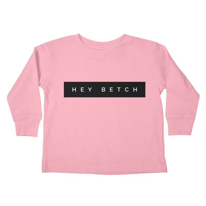 Hey Betch Limited Kids Toddler Longsleeve T-Shirt by Watch What Crappens