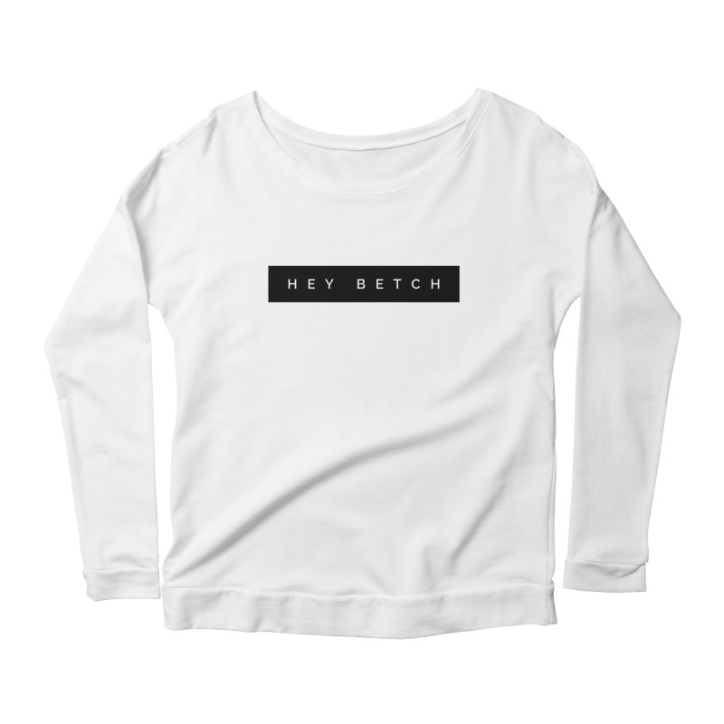 Hey Betch Limited Women's Scoop Neck Longsleeve T-Shirt by Watch What Crappens