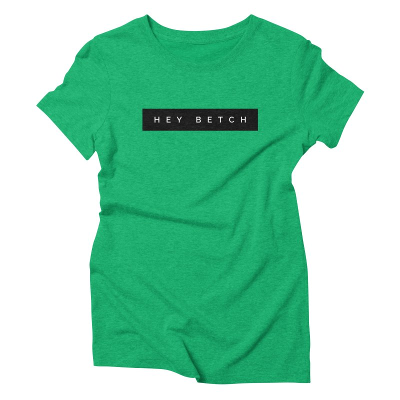 Hey Betch Limited Women's Triblend T-Shirt by Watch What Crappens