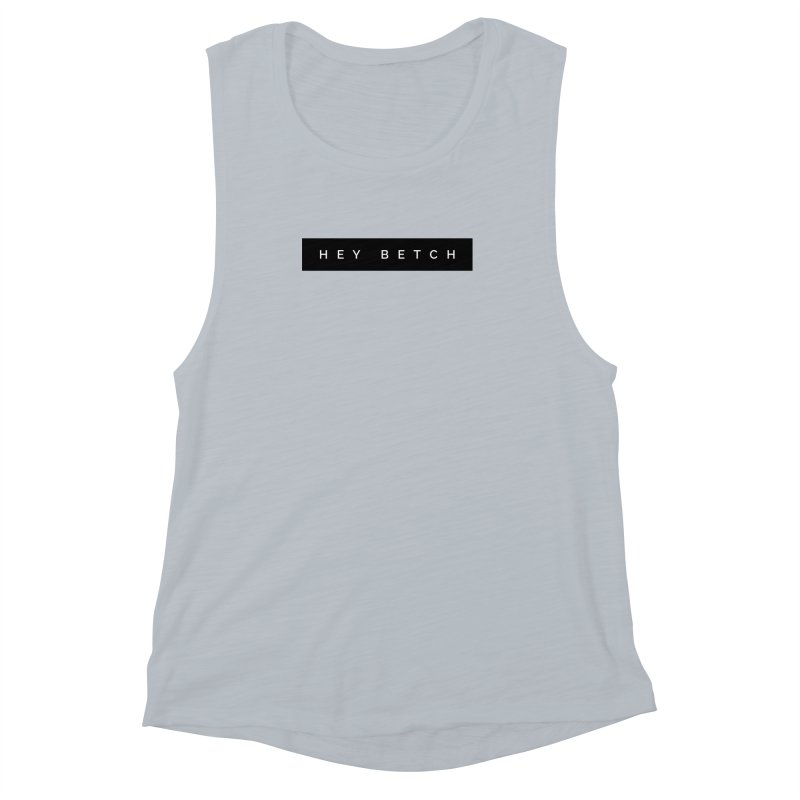 Hey Betch Limited Women's Muscle Tank by Watch What Crappens