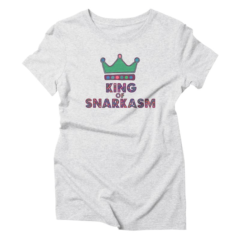 King of Snarcasm Limited Women's Triblend T-Shirt by Watch What Crappens