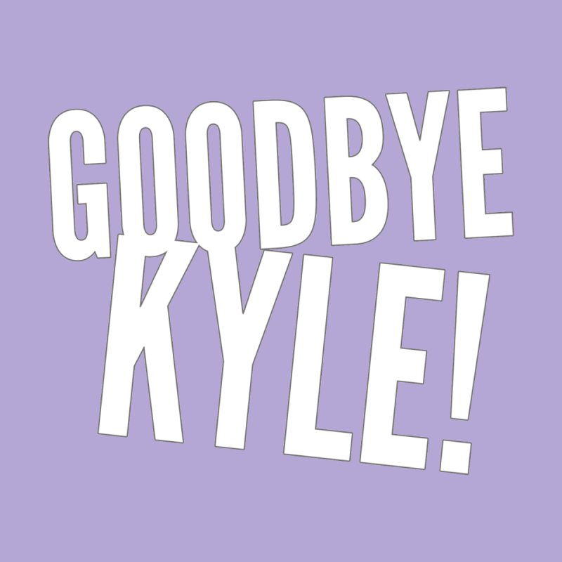 Goodbye Kyle! Limited by Watch What Crappens