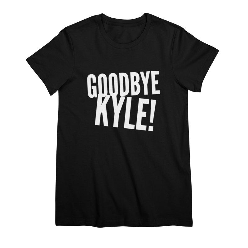 Goodbye Kyle! Limited Women's Premium T-Shirt by Watch What Crappens