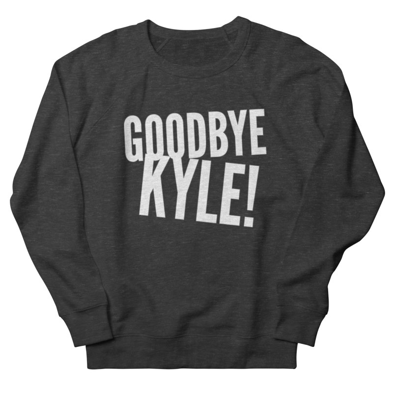 Goodbye Kyle! Limited Women's French Terry Sweatshirt by Watch What Crappens