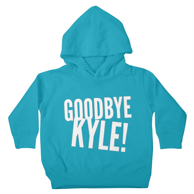 Goodbye Kyle! Limited Kids Toddler Pullover Hoody by Watch What Crappens