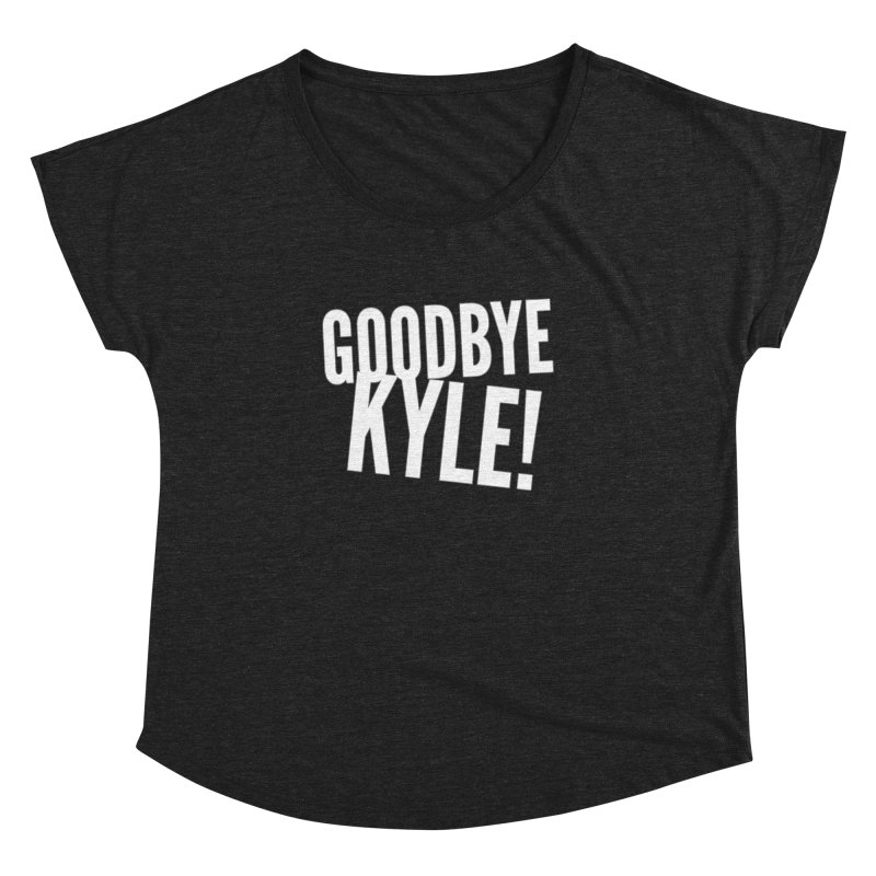 Goodbye Kyle! Limited Women's Dolman Scoop Neck by Watch What Crappens