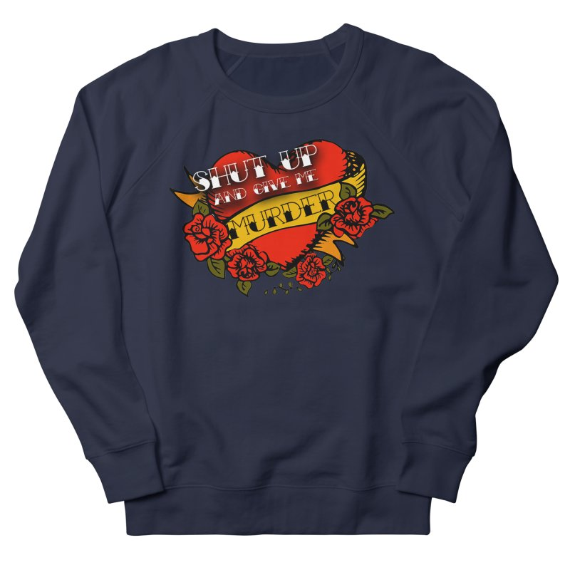 Shut Up and Give Me Murder - Tattoo Men's French Terry Sweatshirt by True Crime Comedy Team Shop