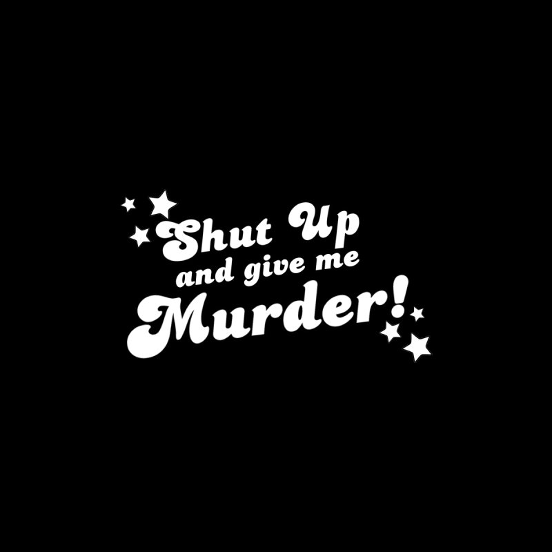 Shut Up and Give Me Murder- Groovy by True Crime Comedy Team Shop