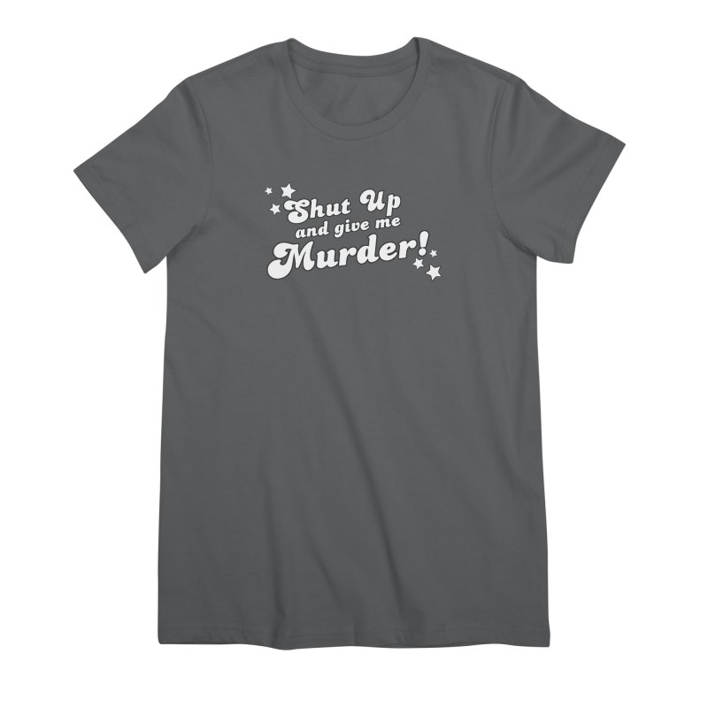 Shut Up and Give Me Murder- Groovy Women's Premium T-Shirt by True Crime Comedy Team Shop