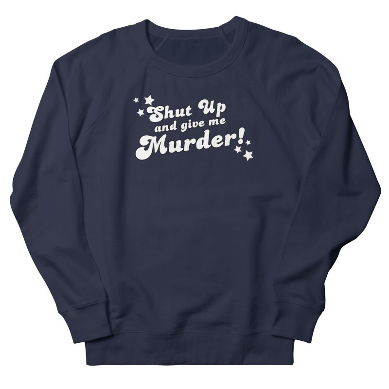Shut Up and Give Me Murder- Groovy Men's French Terry Sweatshirt by True Crime Comedy Team Shop