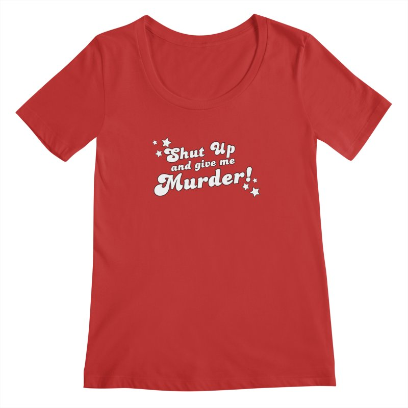 Shut Up and Give Me Murder- Groovy Women's Regular Scoop Neck by True Crime Comedy Team Shop