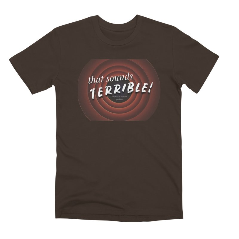 that sounds terrible! Men's Premium T-Shirt by Shut Up and Give Me Murder!