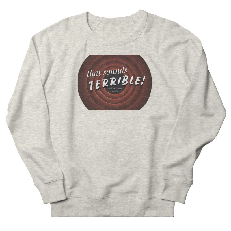 that sounds terrible! Women's French Terry Sweatshirt by True Crime Comedy Team Shop