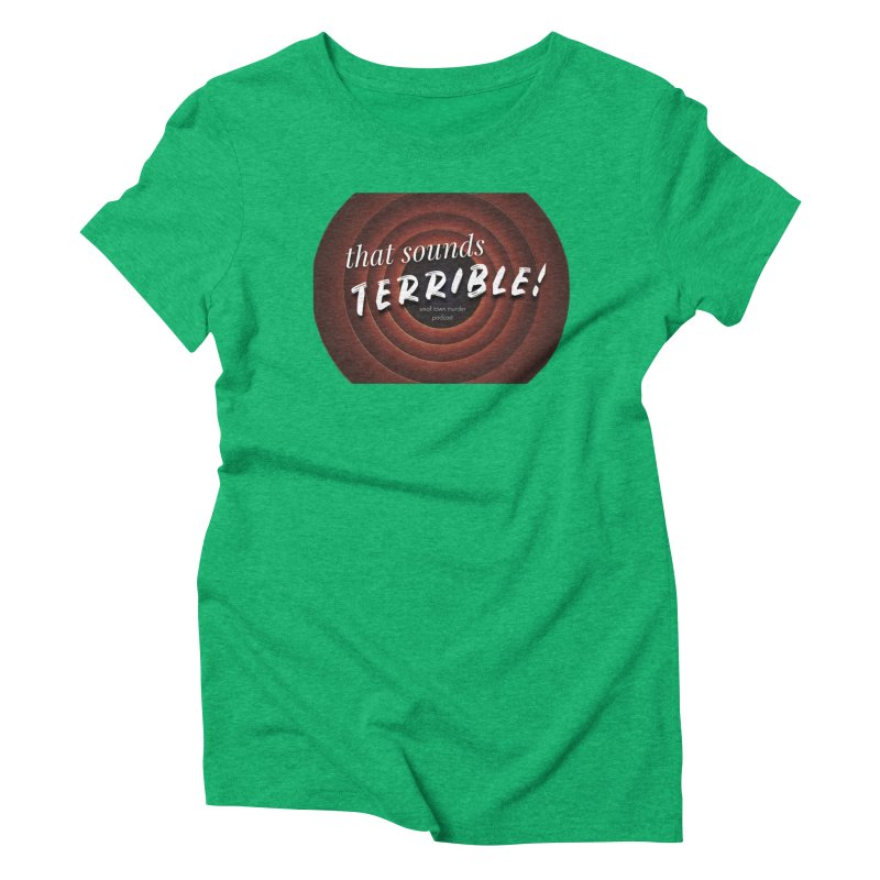 that sounds terrible! Women's Triblend T-Shirt by True Crime Comedy Team Shop