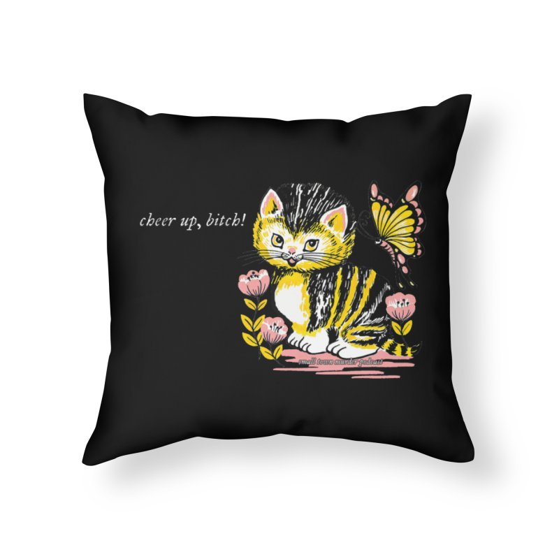Cheer Up Bitch Cat Home Throw Pillow by Shut Up and Give Me Murder!