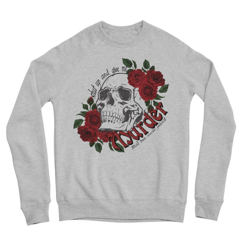 Shut Up and Give Me Murder - Rose Women's Sponge Fleece Sweatshirt by Shut Up and Give Me Murder!