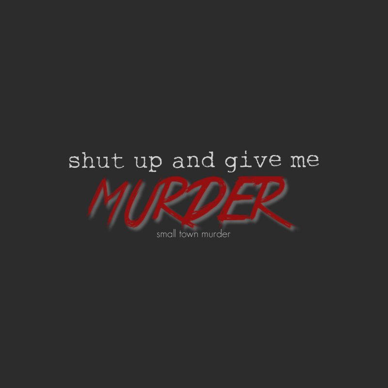shut up and give me murder by True Crime Comedy Team Shop