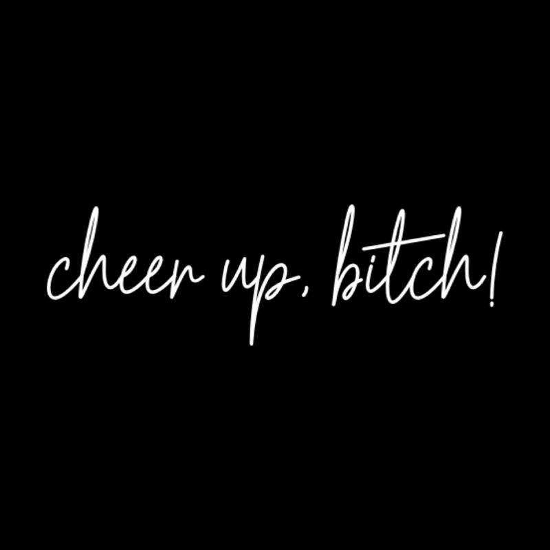 Cheer up, bitch! by True Crime Comedy Team Shop