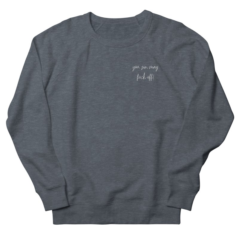 you, sir, may fuck off! (basic af version) Women's French Terry Sweatshirt by True Crime Comedy Team Shop