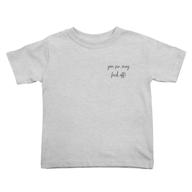 you, sir, may fuck off (basic af version) Kids Toddler T-Shirt by True Crime Comedy Team Shop