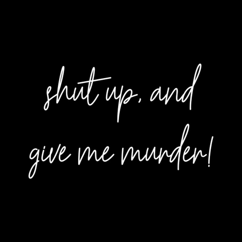 shut up, and give me murder! (basic af version)   by True Crime Comedy Team Shop