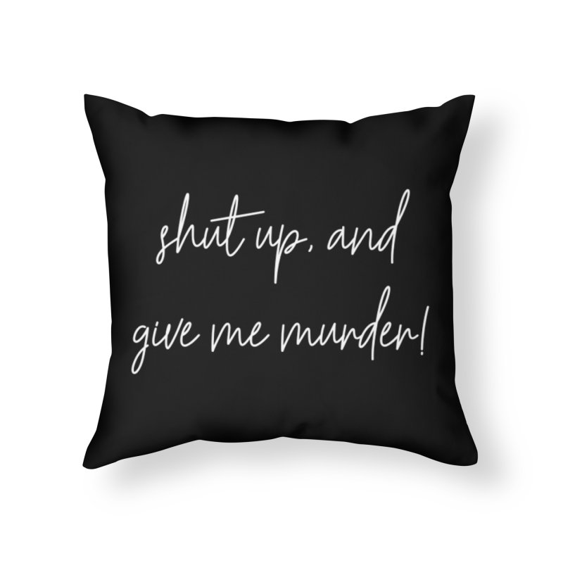 shut up, and give me murder! (basic af version) Home Throw Pillow by True Crime Comedy Team Shop