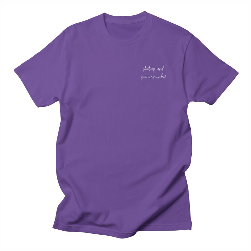 shut up, and give me murder! (basic af version) Women's Regular Unisex T-Shirt by True Crime Comedy Team Shop