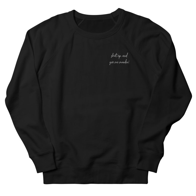 shut up, and give me murder! (basic af version) Women's French Terry Sweatshirt by True Crime Comedy Team Shop