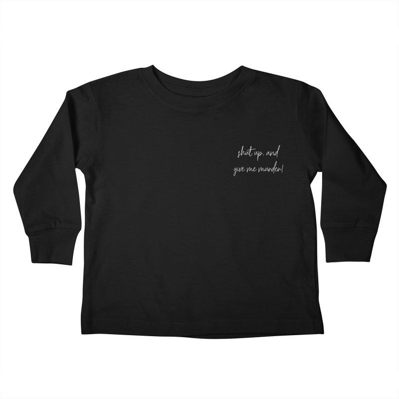 shut up, and give me murder! (basic af version) Kids Toddler Longsleeve T-Shirt by True Crime Comedy Team Shop