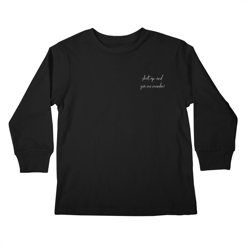 shut up, and give me murder! (basic af version) Kids Longsleeve T-Shirt by True Crime Comedy Team Shop