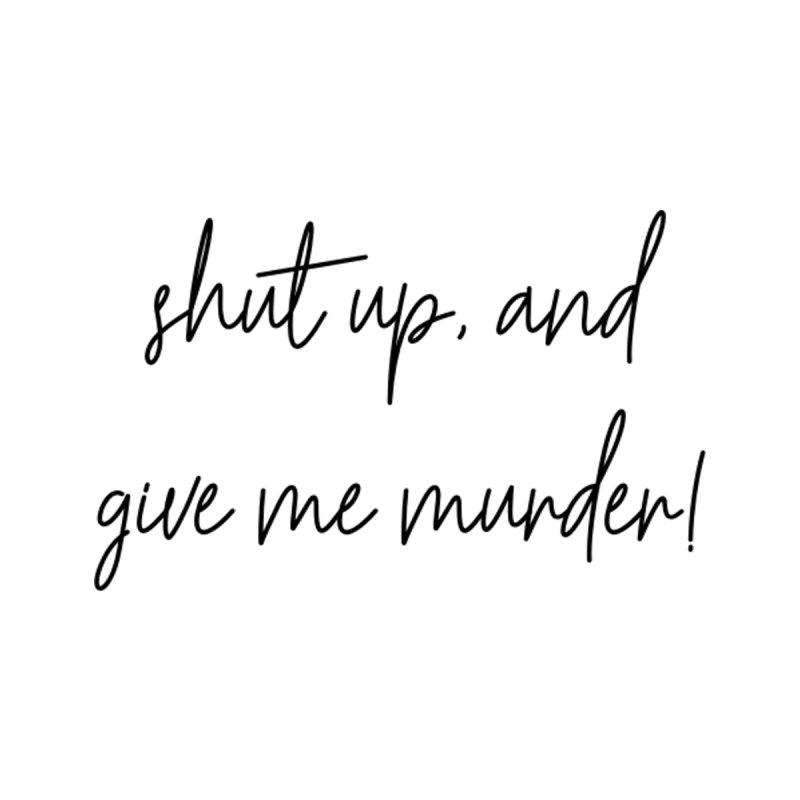 shut up, and give me murder (basic af version) by True Crime Comedy Team Shop