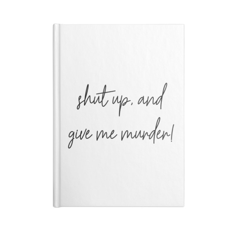 shut up, and give me murder (basic af version) Accessories Notebook by True Crime Comedy Team Shop