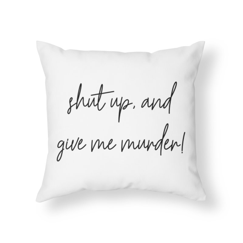 shut up, and give me murder (basic af version) Home Throw Pillow by True Crime Comedy Team Shop