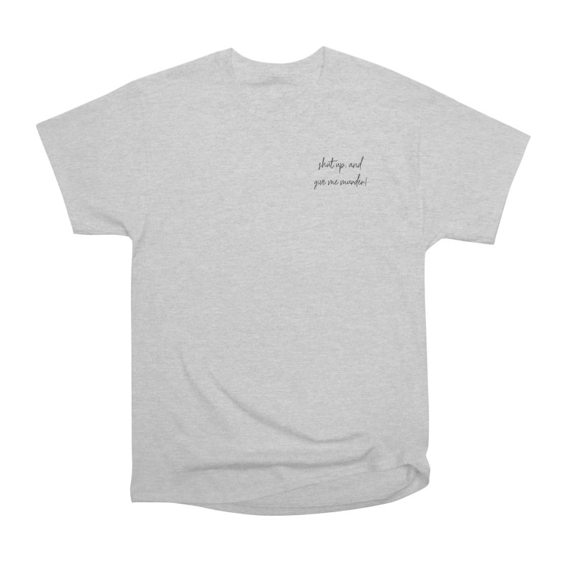 shut up, and give me murder (basic af version) Women's Heavyweight Unisex T-Shirt by True Crime Comedy Team Shop