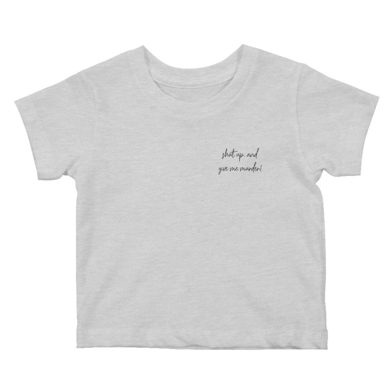 shut up, and give me murder (basic af version) Kids Baby T-Shirt by True Crime Comedy Team Shop