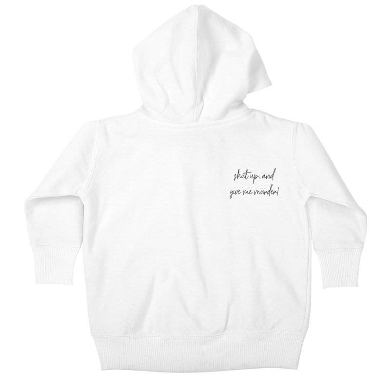 shut up, and give me murder (basic af version) Kids Baby Zip-Up Hoody by True Crime Comedy Team Shop