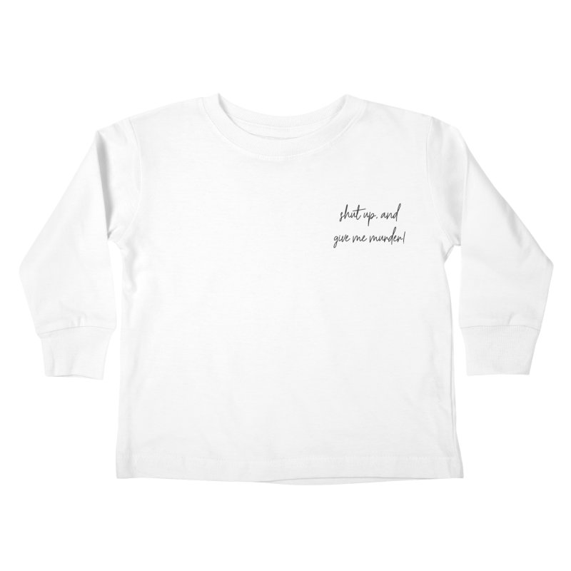 shut up, and give me murder (basic af version) Kids Toddler Longsleeve T-Shirt by True Crime Comedy Team Shop