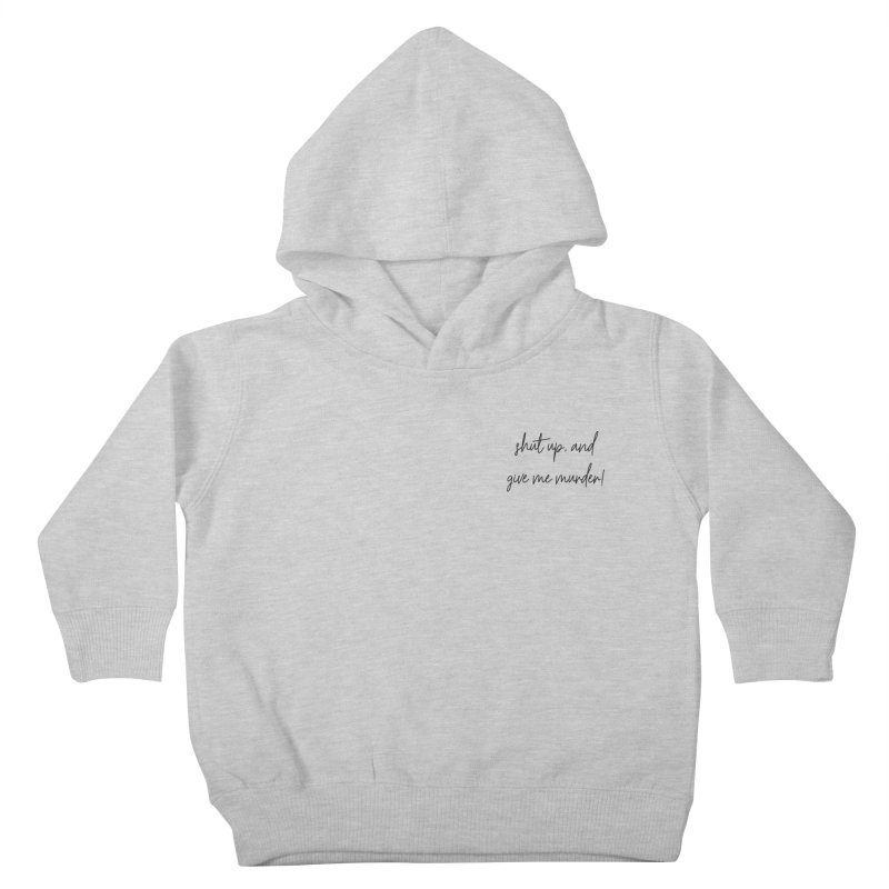 shut up, and give me murder (basic af version) Kids Toddler Pullover Hoody by True Crime Comedy Team Shop