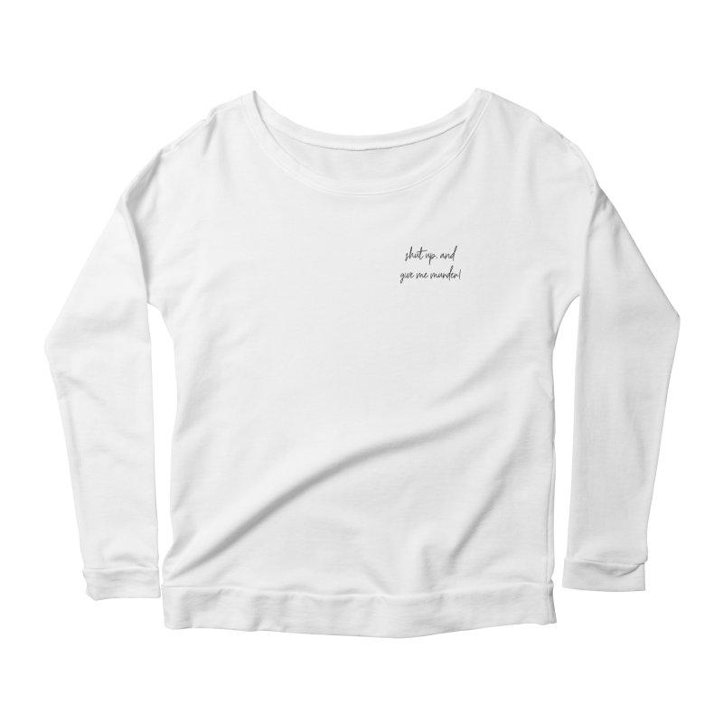 shut up, and give me murder (basic af version) Women's Scoop Neck Longsleeve T-Shirt by True Crime Comedy Team Shop